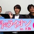 「俳優と役が重なる瞬間、演じる以上のとんでもない何かが映像に残る」 大友監督、神木隆之介キャスティングを語る~『3月のライオン』大阪舞台挨拶